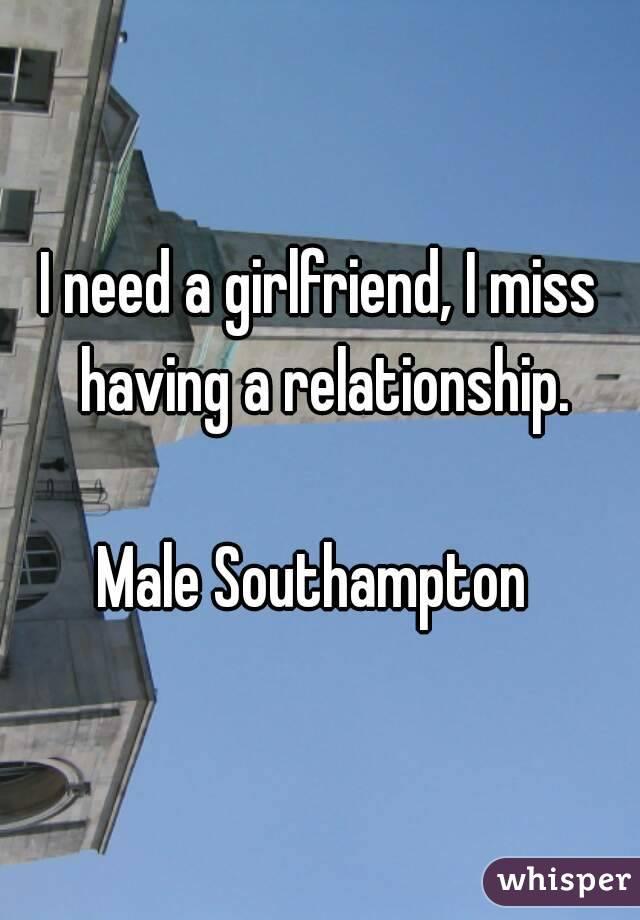 I need a girlfriend, I miss having a relationship.  Male Southampton