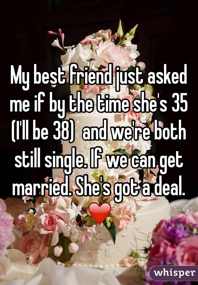My best friend just asked me if by the time she's 35 (I'll be 38)  and we're both still single. If we can get married. She's got a deal. ❤️
