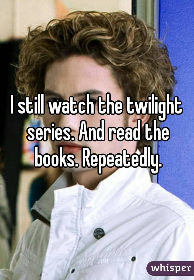 I still watch the twilight series. And read the books. Repeatedly.