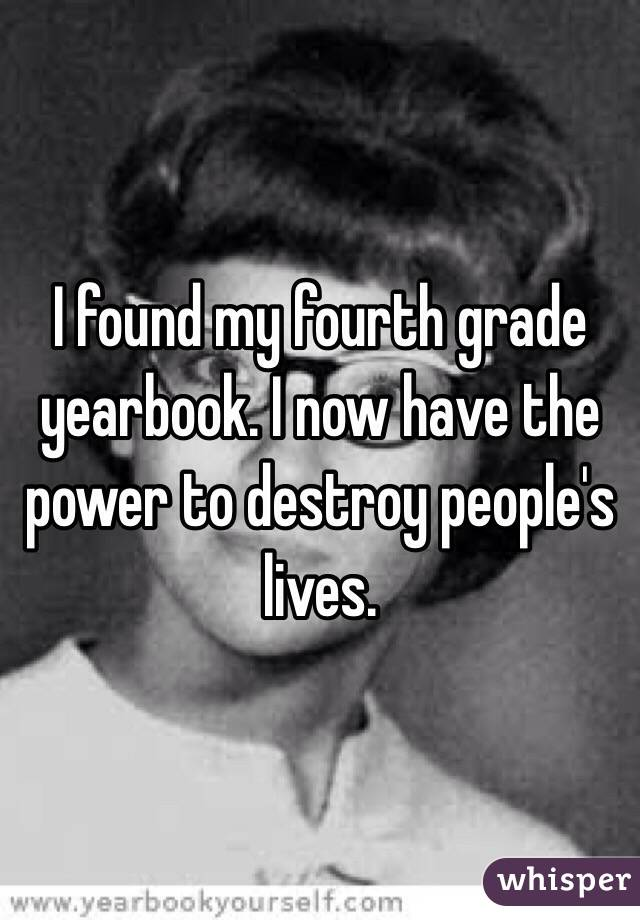 I found my fourth grade yearbook. I now have the power to destroy people's lives.