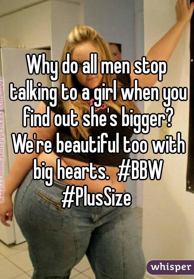 Why do all men stop talking to a girl when you find out she's bigger? We're beautiful too with big hearts.  #BBW #PlusSize