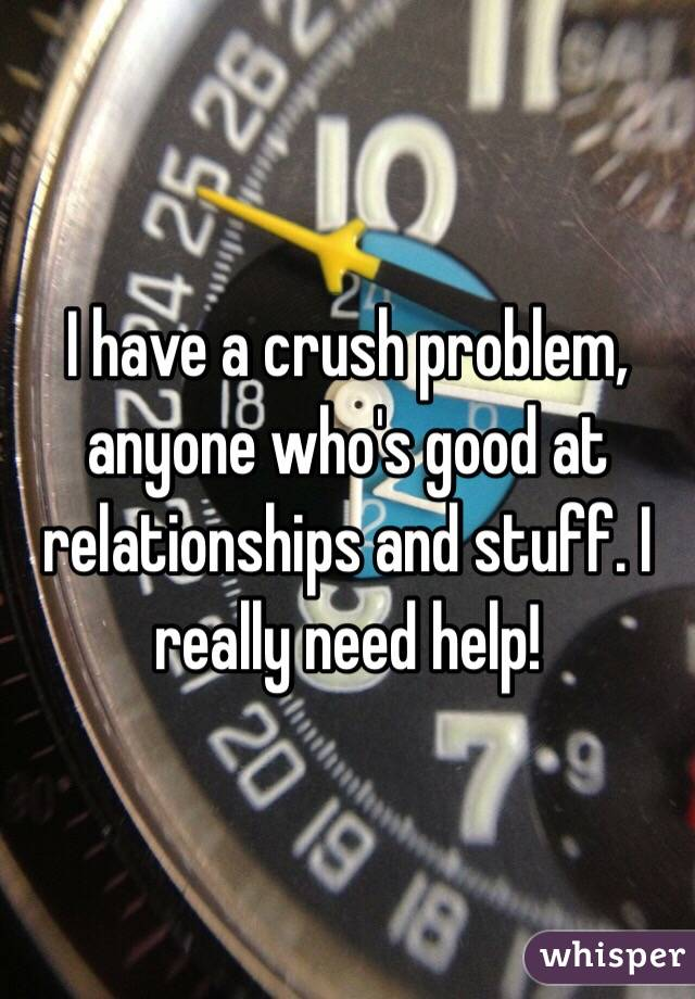 I have a crush problem, anyone who's good at relationships and stuff. I really need help!