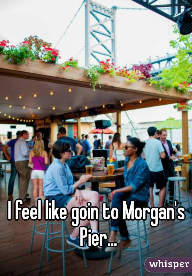 I feel like goin to Morgan's Pier...