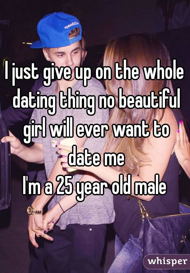 I just give up on the whole dating thing no beautiful girl will ever want to date me I'm a 25 year old male
