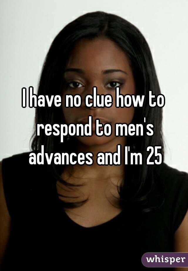 I have no clue how to respond to men's advances and I'm 25