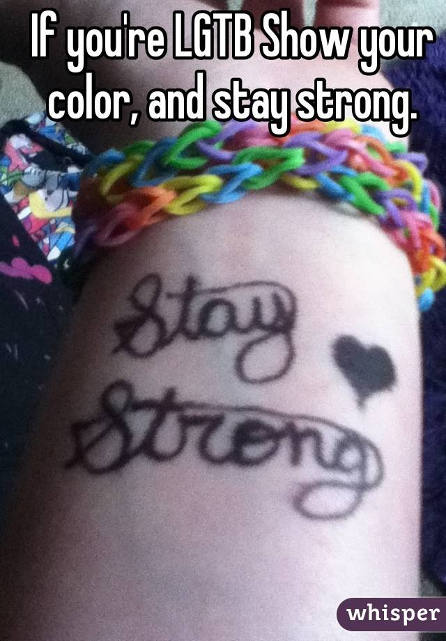If you're LGTB Show your color, and stay strong.