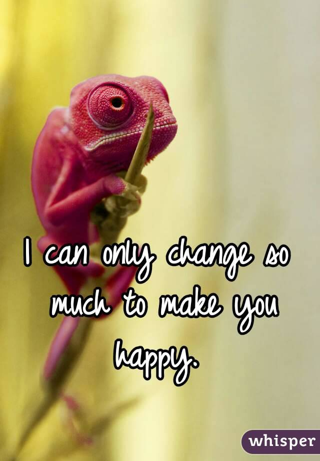 I can only change so much to make you happy.