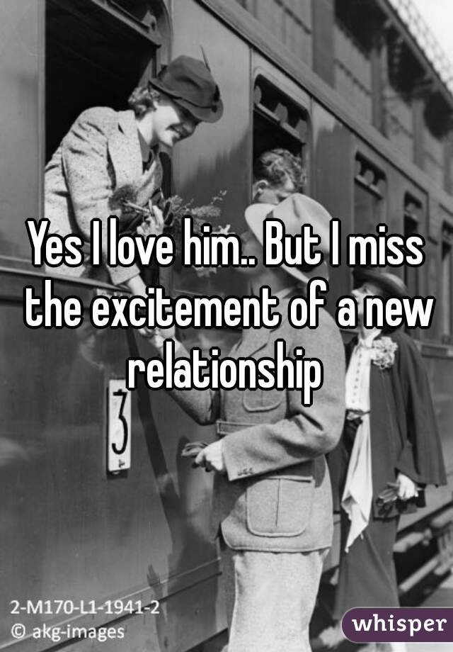 Yes I love him.. But I miss the excitement of a new relationship