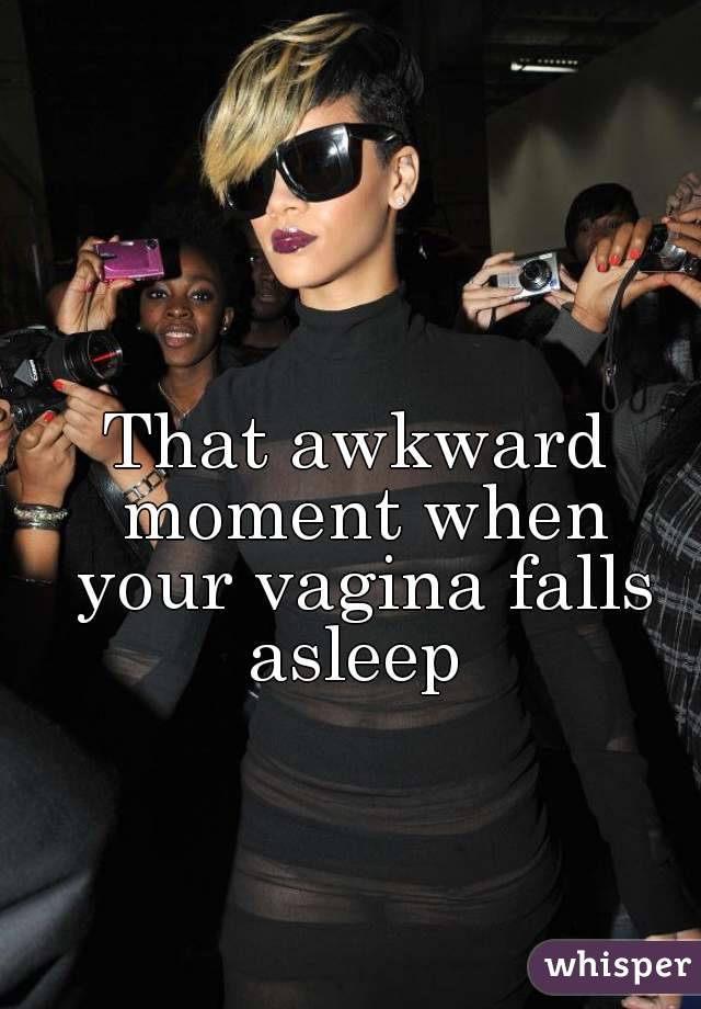 That awkward moment when your vagina falls asleep