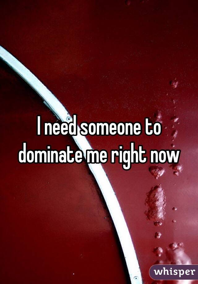 I need someone to dominate me right now