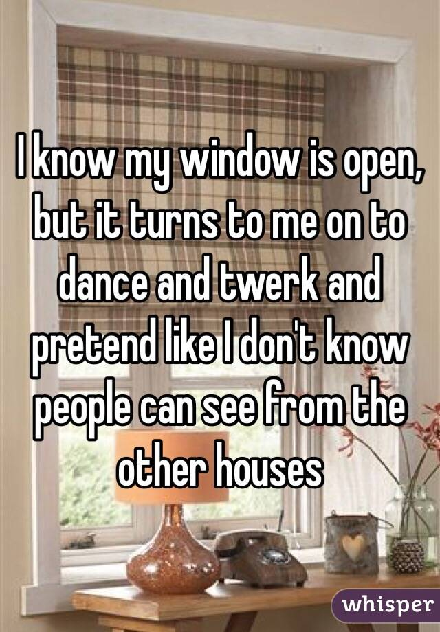 I know my window is open, but it turns to me on to dance and twerk and pretend like I don't know people can see from the other houses