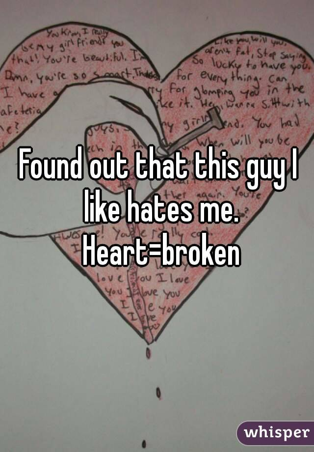 Found out that this guy I like hates me. Heart=broken