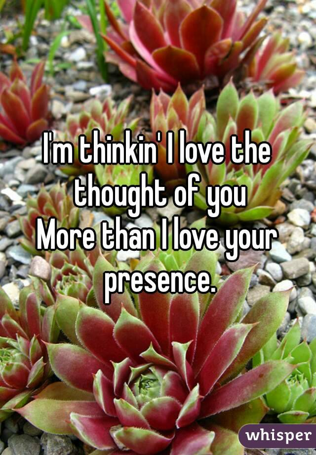 I'm thinkin' I love the thought of you More than I love your presence.
