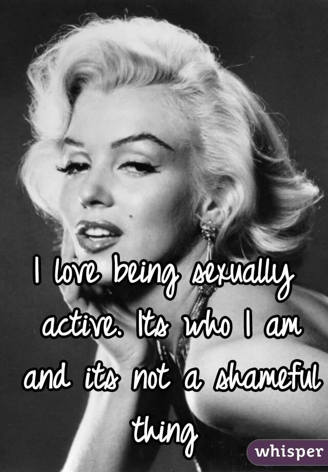 I love being sexually active. Its who I am and its not a shameful thing