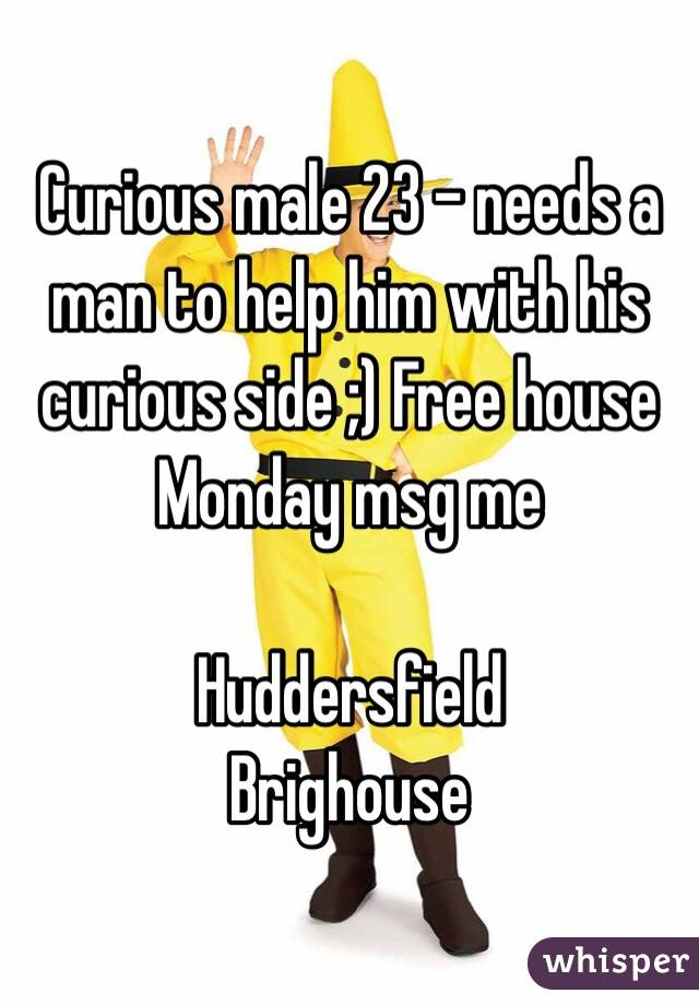 Curious male 23 - needs a man to help him with his curious side ;) Free house Monday msg me   Huddersfield  Brighouse