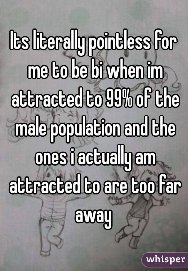 Its literally pointless for me to be bi when im attracted to 99% of the male population and the ones i actually am attracted to are too far away