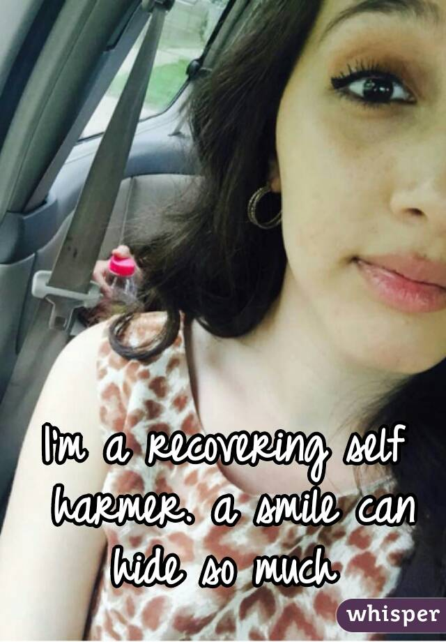 I'm a recovering self harmer. a smile can hide so much