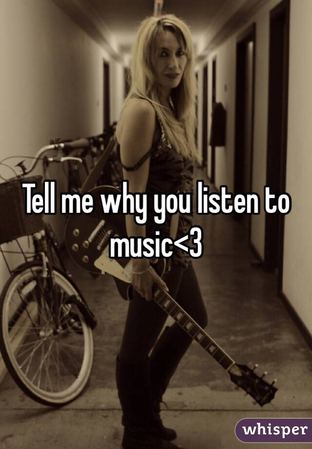 Tell me why you listen to music<3