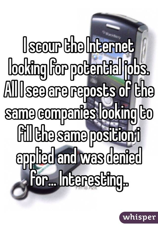 I scour the Internet looking for potential jobs. All I see are reposts of the same companies looking to fill the same position i applied and was denied for... Interesting..