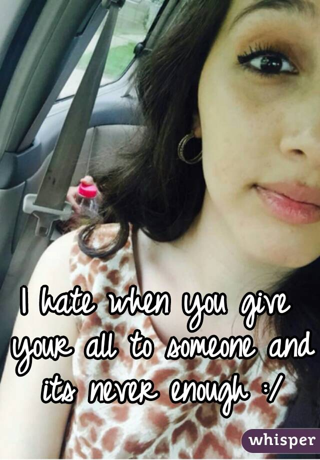 I hate when you give your all to someone and its never enough :/