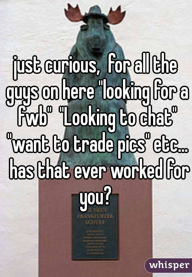 """just curious,  for all the guys on here """"looking for a fwb""""  """"Looking to chat"""" """"want to trade pics"""" etc...  has that ever worked for you?"""