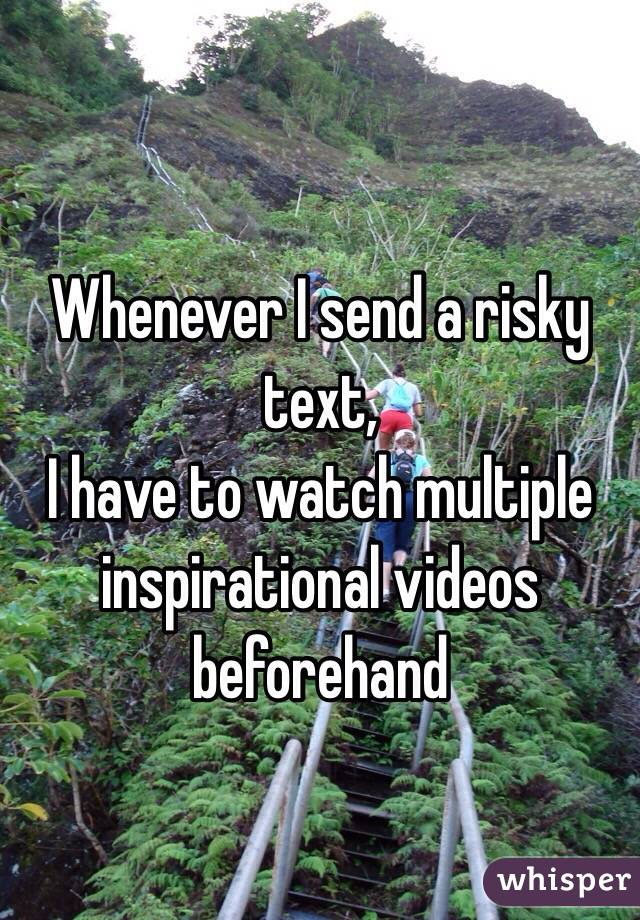 Whenever I send a risky text,  I have to watch multiple inspirational videos beforehand