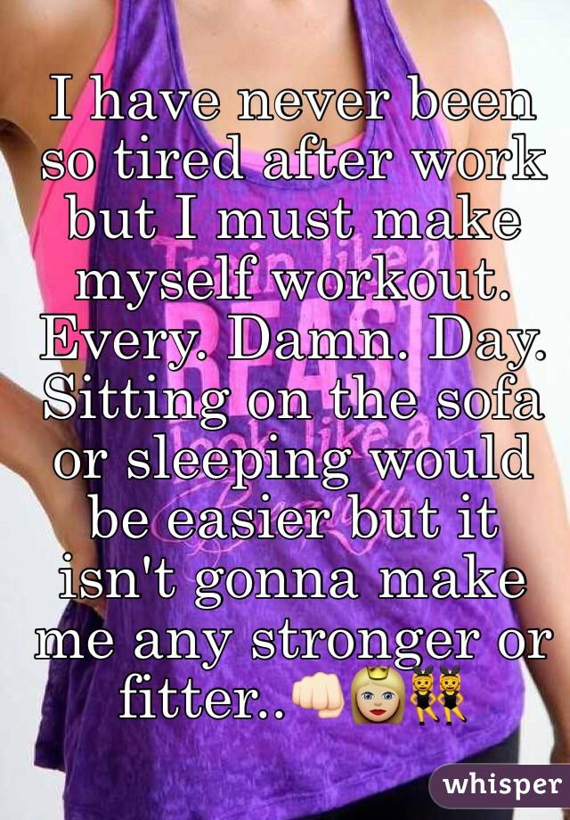 I have never been so tired after work but I must make myself workout. Every. Damn. Day. Sitting on the sofa or sleeping would be easier but it isn't gonna make me any stronger or fitter..👊🏻👸🏼👯
