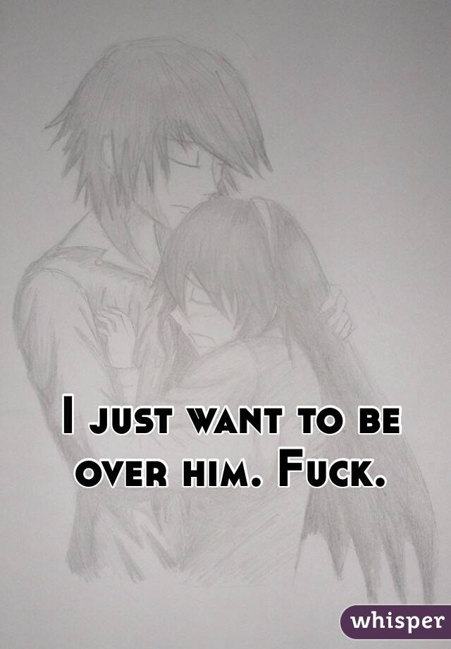 I just want to be over him. Fuck.