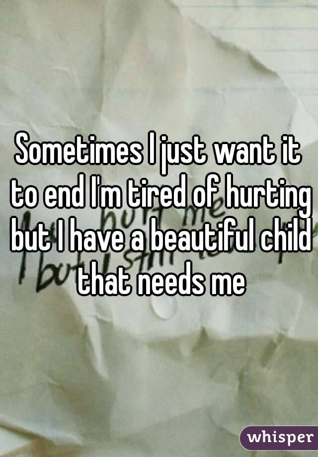 Sometimes I just want it to end I'm tired of hurting but I have a beautiful child that needs me