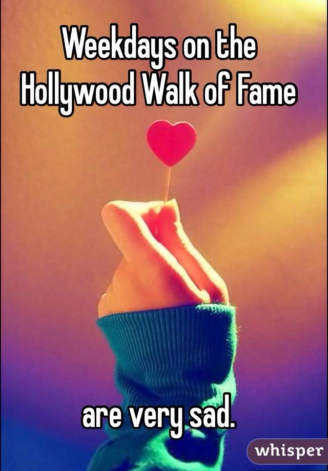 Weekdays on the Hollywood Walk of Fame        are very sad.