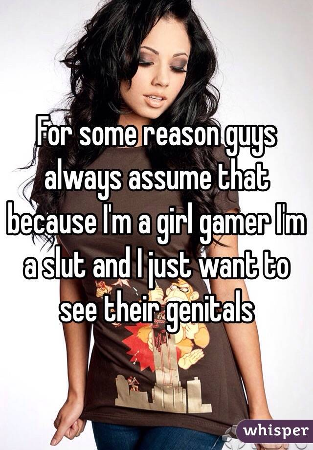 For some reason guys always assume that because I'm a girl gamer I'm a slut and I just want to see their genitals