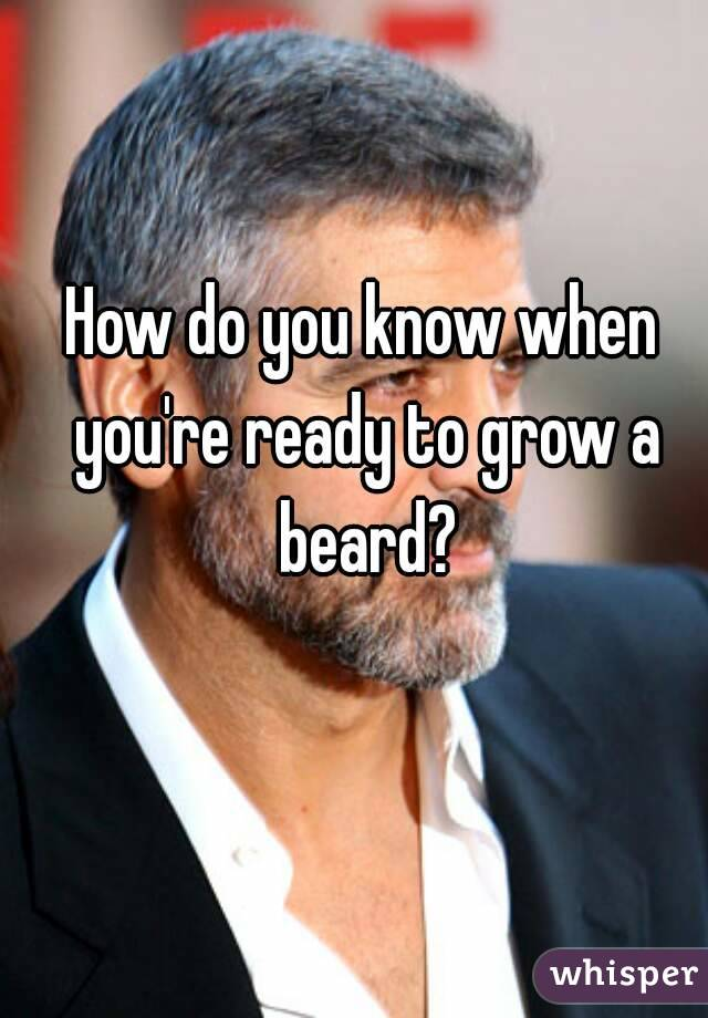 How do you know when you're ready to grow a beard?