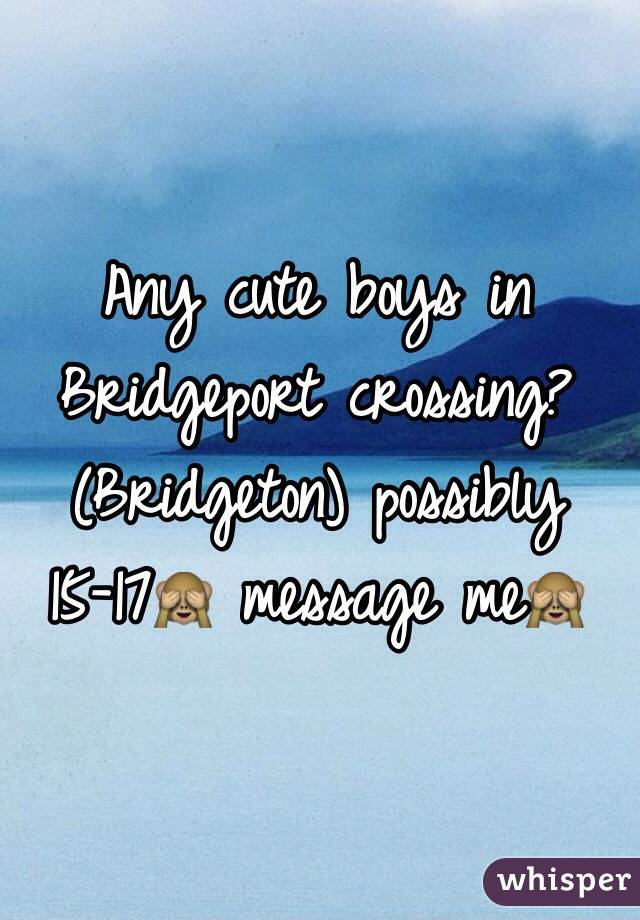 Any cute boys in Bridgeport crossing? (Bridgeton) possibly 15-17🙈 message me🙈