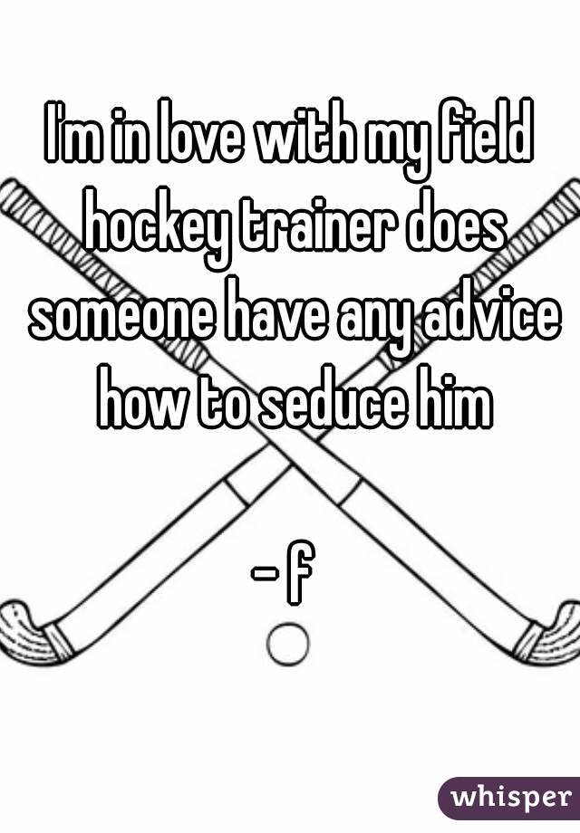 I'm in love with my field hockey trainer does someone have any advice how to seduce him  - f