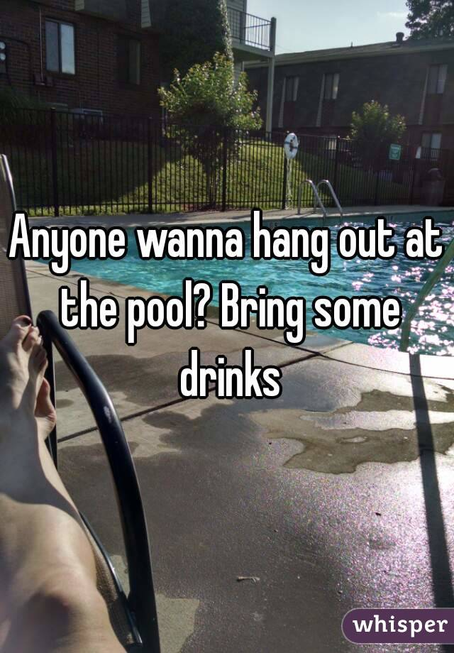 Anyone wanna hang out at the pool? Bring some drinks