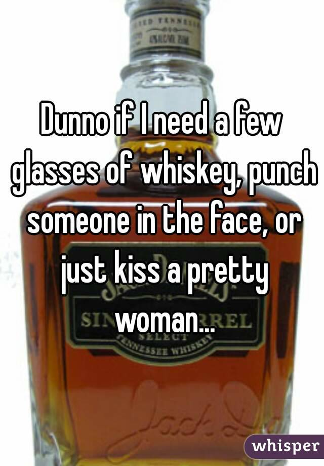 Dunno if I need a few glasses of whiskey, punch someone in the face, or just kiss a pretty woman...
