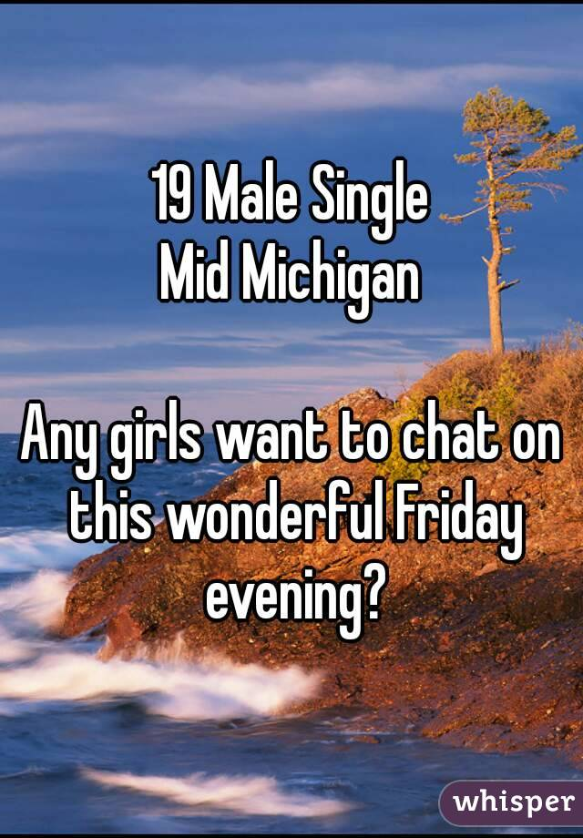 19 Male Single Mid Michigan  Any girls want to chat on this wonderful Friday evening?