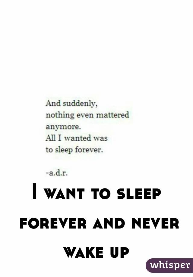 I want to sleep forever and never wake up