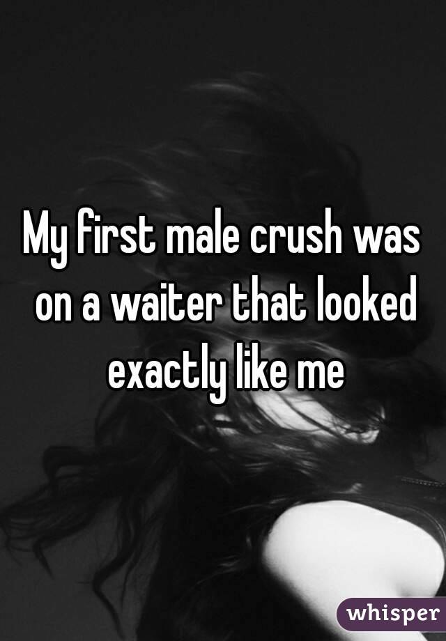 My first male crush was on a waiter that looked exactly like me