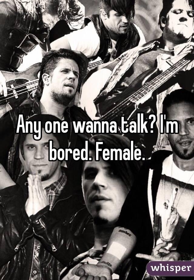 Any one wanna talk? I'm bored. Female.
