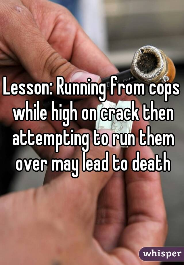Lesson: Running from cops while high on crack then attempting to run them over may lead to death
