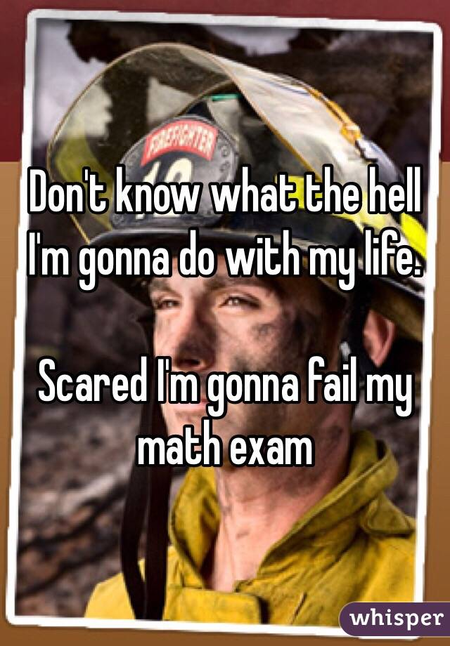 Don't know what the hell I'm gonna do with my life.  Scared I'm gonna fail my math exam