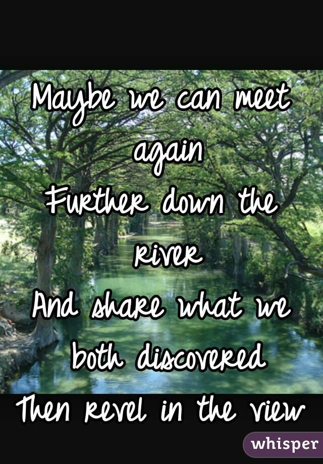 Maybe we can meet again Further down the river And share what we both discovered Then revel in the view