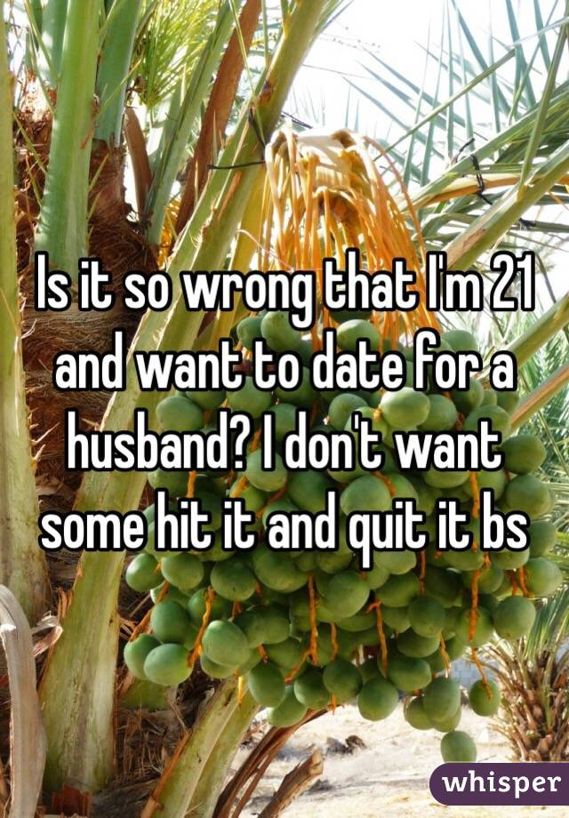 Is it so wrong that I'm 21 and want to date for a husband? I don't want some hit it and quit it bs