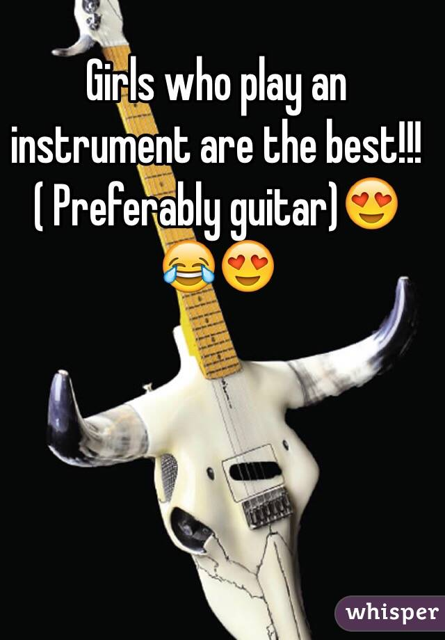 Girls who play an instrument are the best!!! ( Preferably guitar)😍😂😍