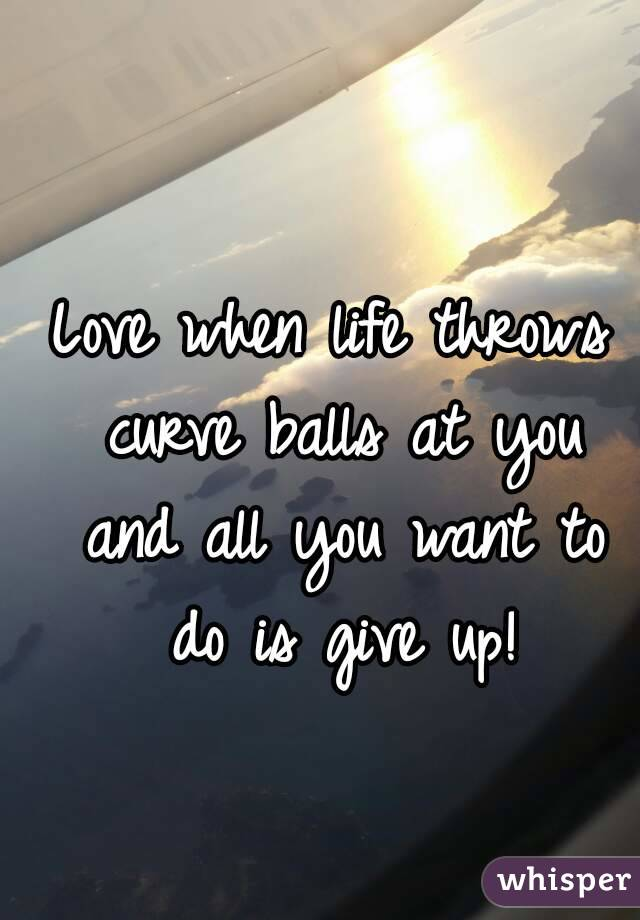 Love when life throws curve balls at you and all you want to do is give up!