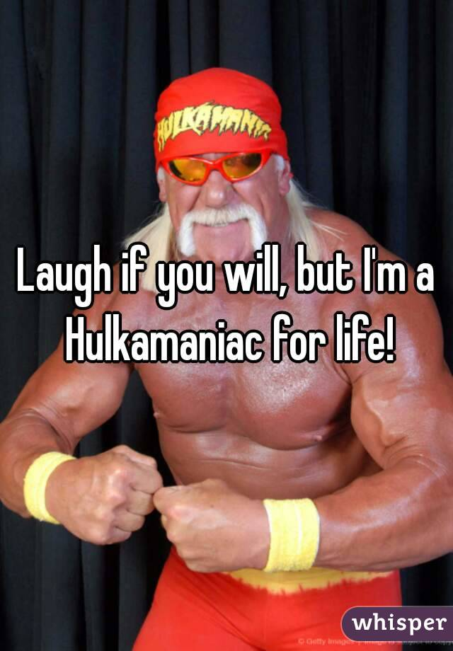 Laugh if you will, but I'm a Hulkamaniac for life!