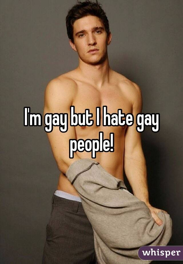 I'm gay but I hate gay people!