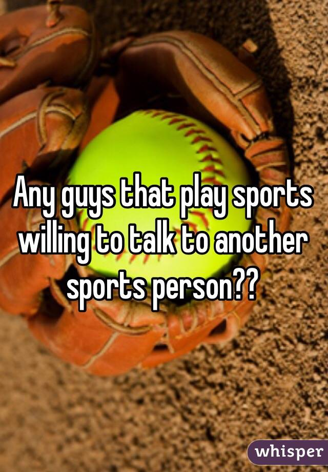 Any guys that play sports willing to talk to another sports person??