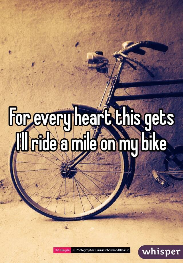 For every heart this gets I'll ride a mile on my bike
